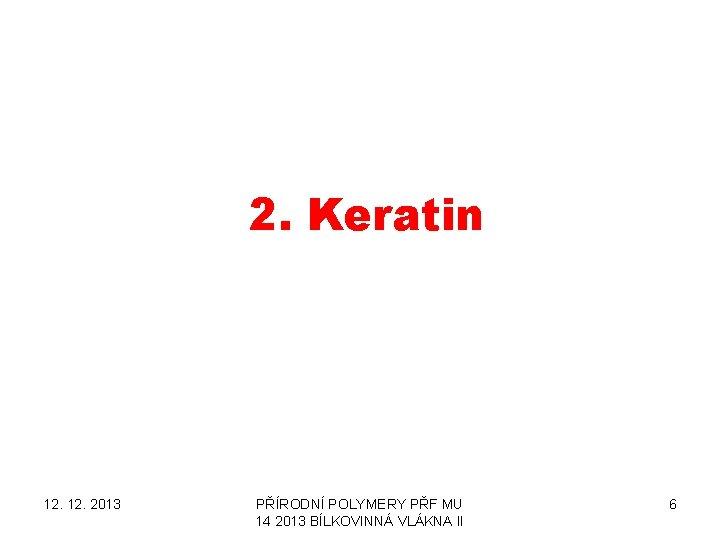 2. Keratin 12. 2013 PŘÍRODNÍ POLYMERY PŘF MU 14 2013 BÍLKOVINNÁ VLÁKNA II 6