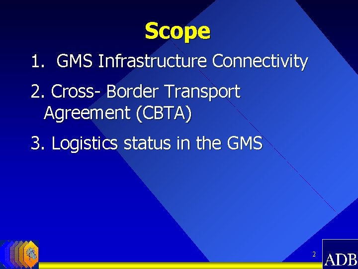 Scope 1. GMS Infrastructure Connectivity 2. Cross- Border Transport Agreement (CBTA) 3. Logistics status