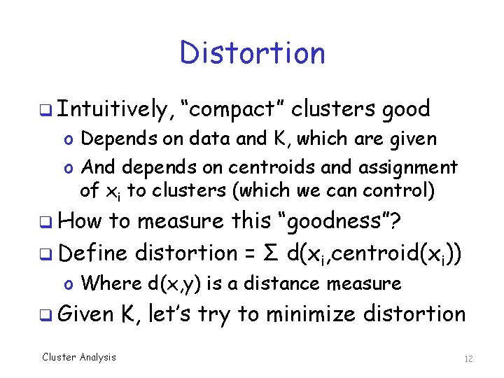 """Distortion q Intuitively, """"compact"""" clusters good o Depends on data and K, which are"""