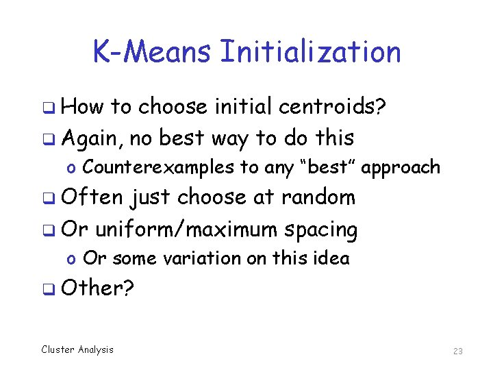 K-Means Initialization q How to choose initial centroids? q Again, no best way to