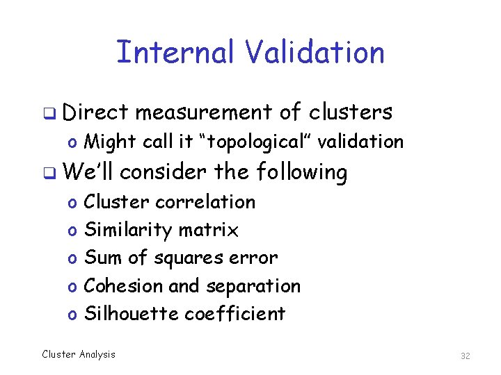 """Internal Validation q Direct measurement of clusters o Might call it """"topological"""" validation q"""