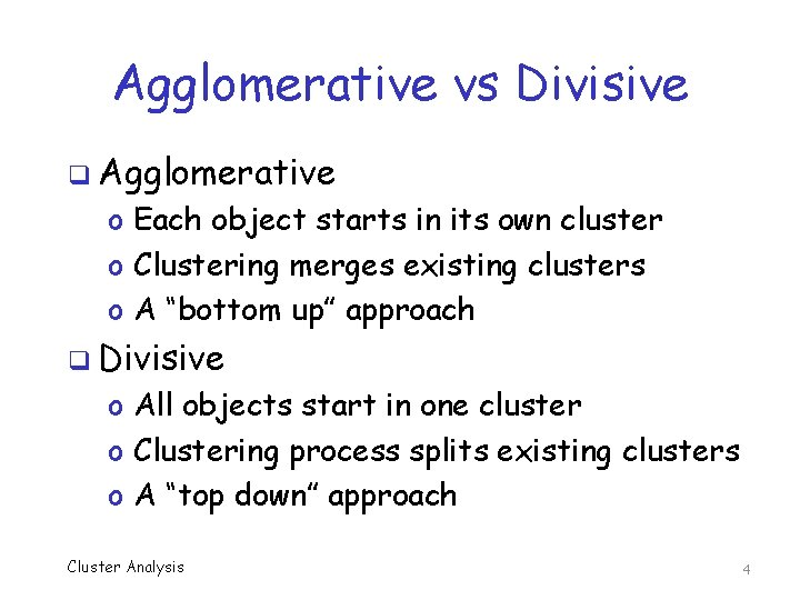 Agglomerative vs Divisive q Agglomerative o Each object starts in its own cluster o