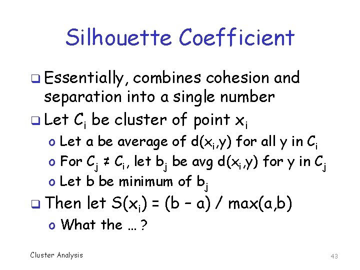 Silhouette Coefficient q Essentially, combines cohesion and separation into a single number q Let