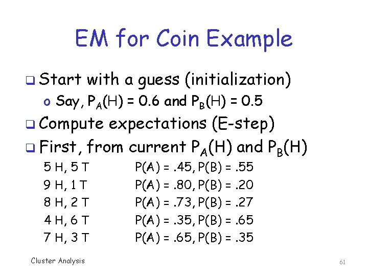 EM for Coin Example q Start with a guess (initialization) o Say, PA(H) =