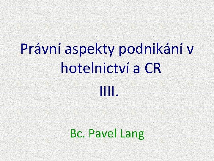 Právní aspekty podnikání v hotelnictví a CR IIII. Bc. Pavel Lang