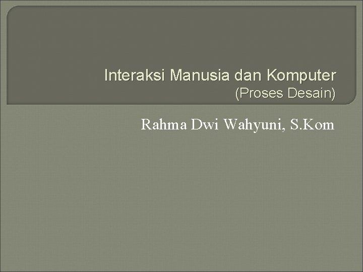 Interaksi Manusia dan Komputer (Proses Desain) Rahma Dwi Wahyuni, S. Kom