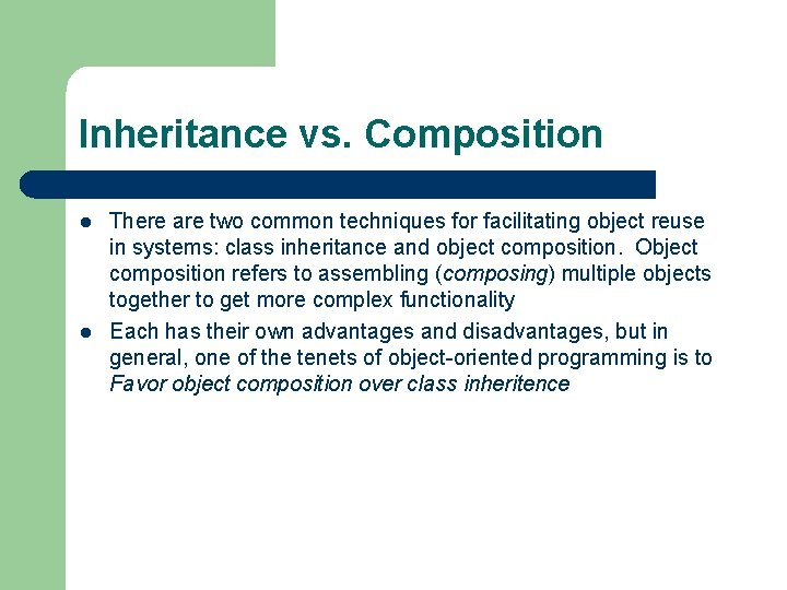 Inheritance vs. Composition l l There are two common techniques for facilitating object reuse
