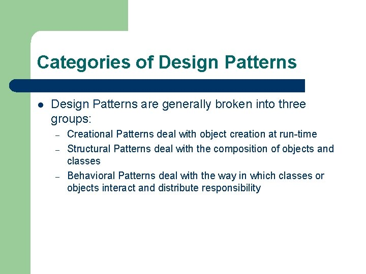 Categories of Design Patterns l Design Patterns are generally broken into three groups: –