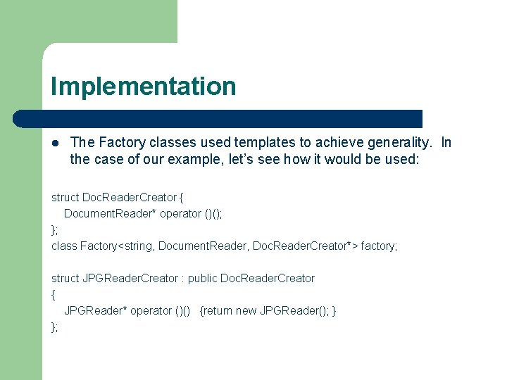 Implementation l The Factory classes used templates to achieve generality. In the case of