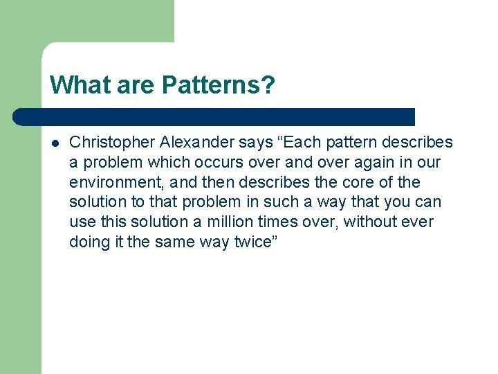 """What are Patterns? l Christopher Alexander says """"Each pattern describes a problem which occurs"""