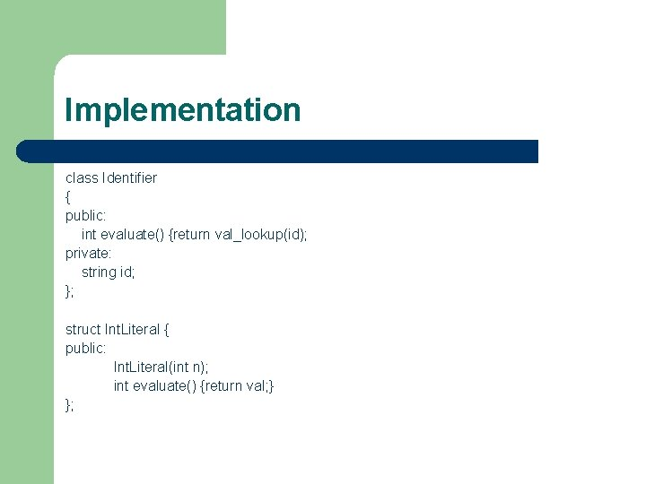 Implementation class Identifier { public: int evaluate() {return val_lookup(id); private: string id; }; struct