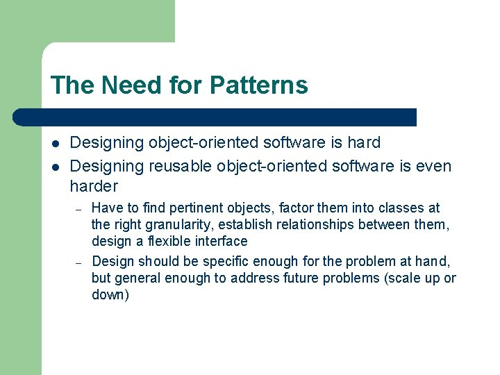 The Need for Patterns l l Designing object-oriented software is hard Designing reusable object-oriented