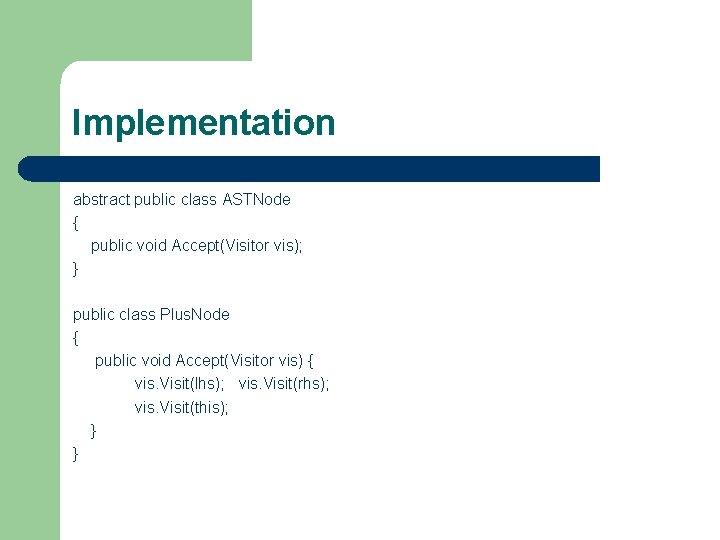 Implementation abstract public class ASTNode { public void Accept(Visitor vis); } public class Plus.