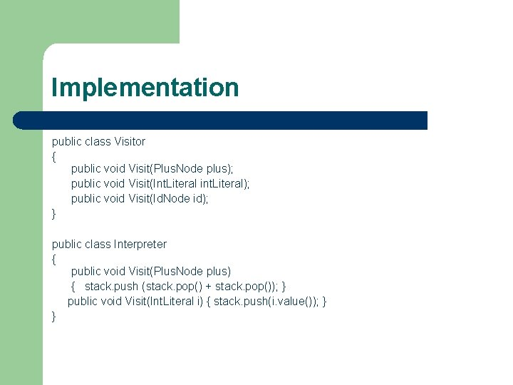 Implementation public class Visitor { public void Visit(Plus. Node plus); public void Visit(Int. Literal