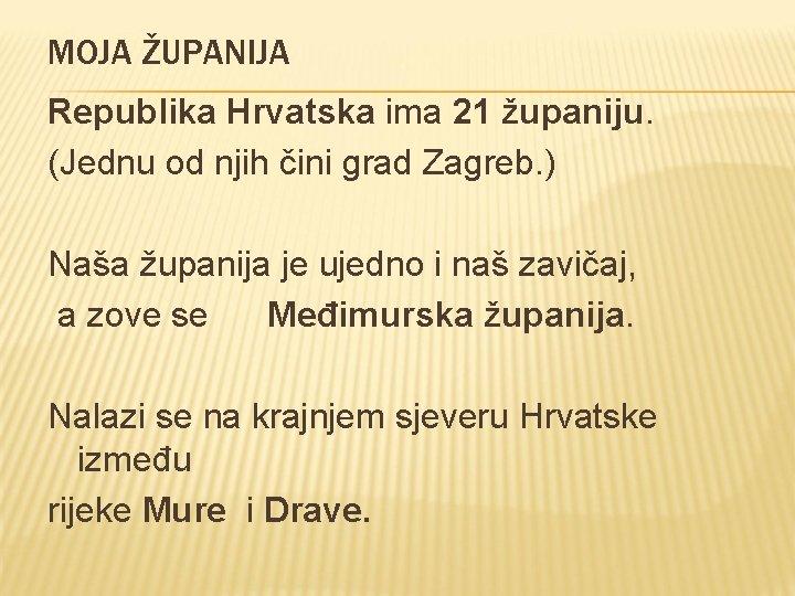 MOJA ŽUPANIJA Republika Hrvatska ima 21 županiju. (Jednu od njih čini grad Zagreb. )