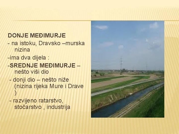 DONJE MEĐIMURJE - na istoku, Dravsko –murska nizina -ima dva dijela : -SREDNJE MEĐIMURJE