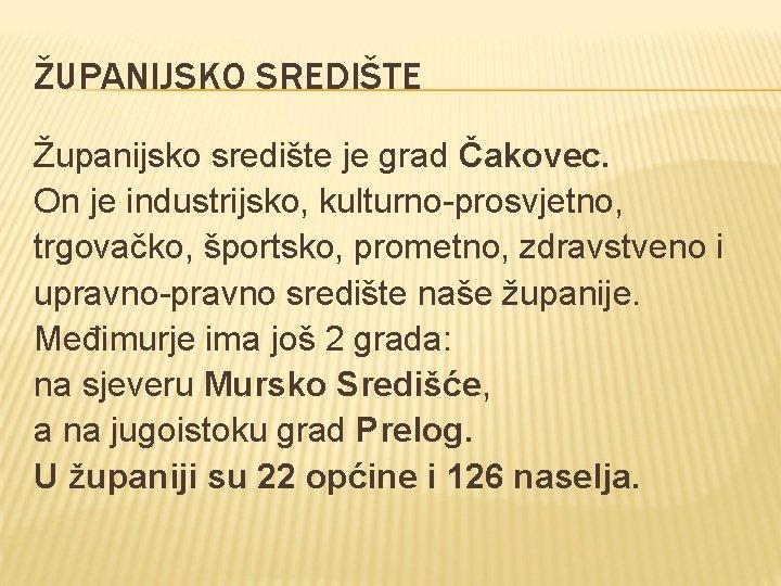 ŽUPANIJSKO SREDIŠTE Županijsko središte je grad Čakovec. On je industrijsko, kulturno-prosvjetno, trgovačko, športsko, prometno,