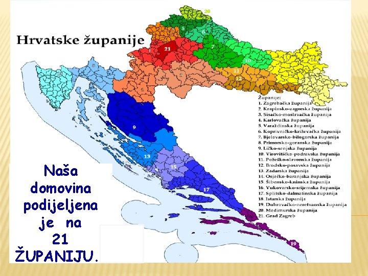 Naša domovina podijeljena je na 21 ŽUPANIJU. .