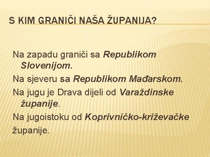 S KIM GRANIČI NAŠA ŽUPANIJA? Na zapadu graniči sa Republikom Slovenijom. Na sjeveru sa