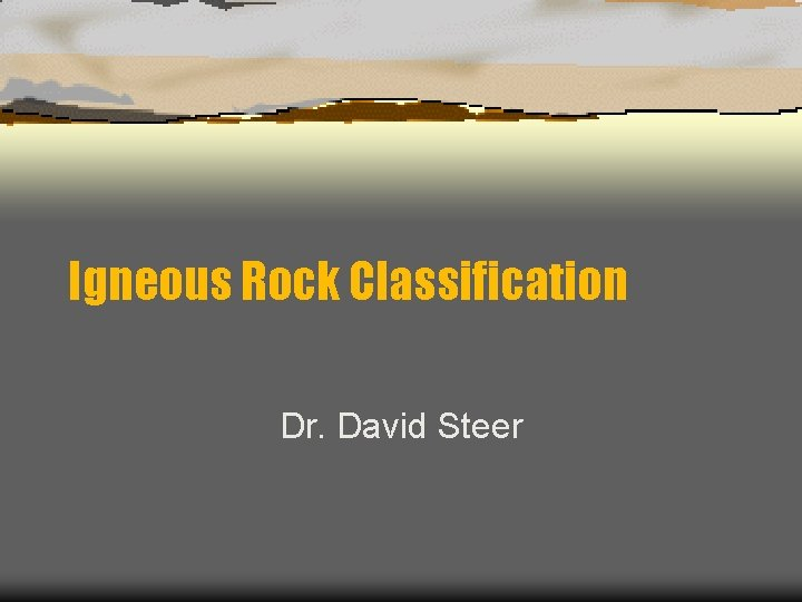 Igneous Rock Classification Dr. David Steer