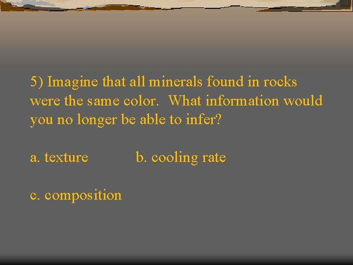 5) Imagine that all minerals found in rocks were the same color. What information
