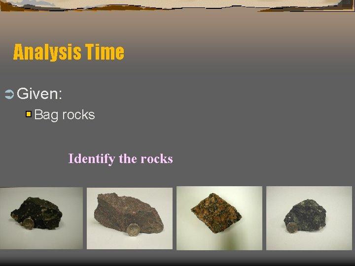 Analysis Time Ü Given: Bag rocks Identify the rocks