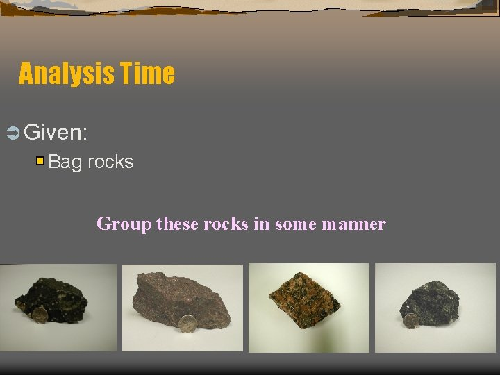 Analysis Time Ü Given: Bag rocks Group these rocks in some manner