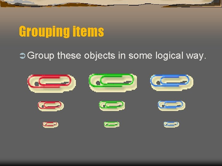 Grouping items Ü Group these objects in some logical way.