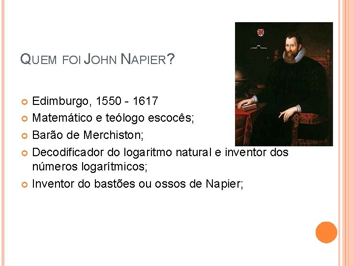 QUEM FOI JOHN NAPIER? Edimburgo, 1550 - 1617 Matemático e teólogo escocês; Barão de