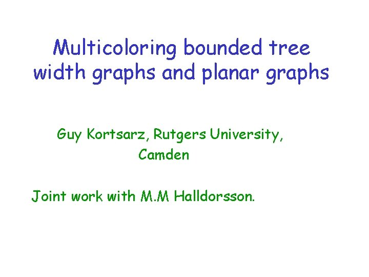 Multicoloring bounded tree width graphs and planar graphs Guy Kortsarz, Rutgers University, Camden Joint
