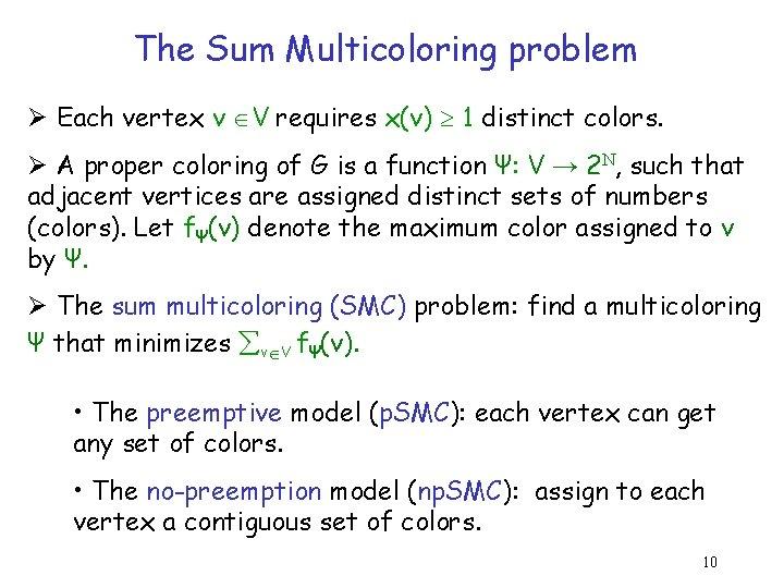 The Sum Multicoloring problem Ø Each vertex v V requires x(v) 1 distinct colors.