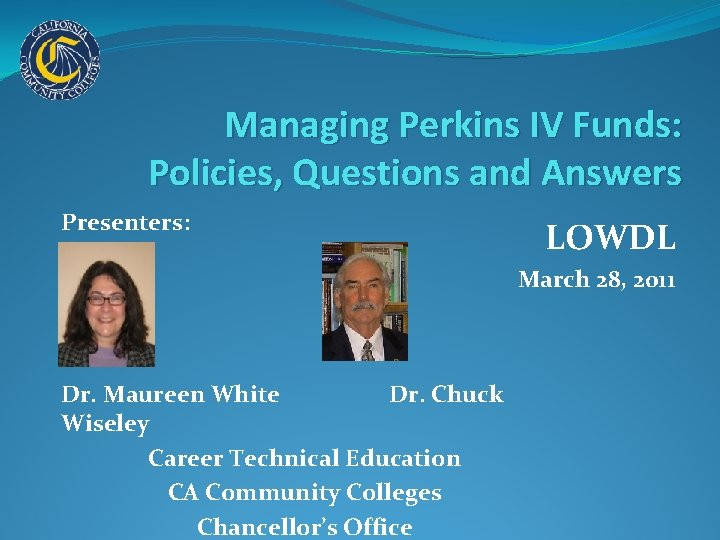 Managing Perkins IV Funds: Policies, Questions and Answers Presenters: LOWDL March 28, 2011 Dr.