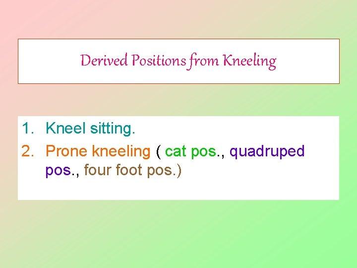 Derived Positions from Kneeling 1. Kneel sitting. 2. Prone kneeling ( cat pos. ,
