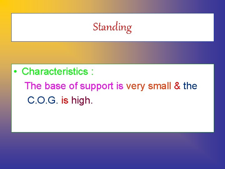 Standing • Characteristics : The base of support is very small & the C.