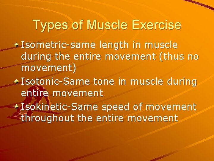 Types of Muscle Exercise Isometric-same length in muscle during the entire movement (thus no