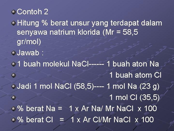 Contoh 2 Hitung % berat unsur yang terdapat dalam senyawa natrium klorida (Mr =