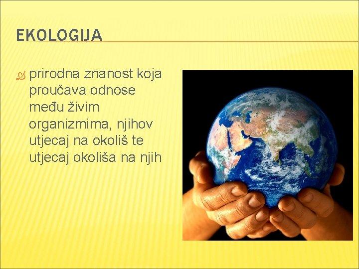 EKOLOGIJA prirodna znanost koja proučava odnose među živim organizmima, njihov utjecaj na okoliš te