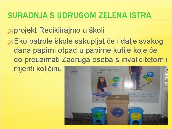 SURADNJA S UDRUGOM ZELENA ISTRA projekt Reciklirajmo u školi Eko patrole škole sakupljat će