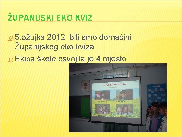 ŽUPANIJSKI EKO KVIZ 5. ožujka 2012. bili smo domaćini Županijskog eko kviza Ekipa škole