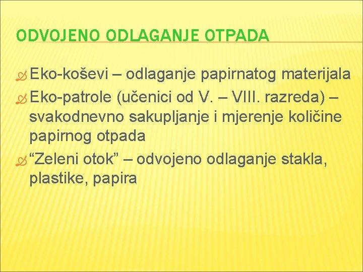 ODVOJENO ODLAGANJE OTPADA Eko-koševi – odlaganje papirnatog materijala Eko-patrole (učenici od V. – VIII.