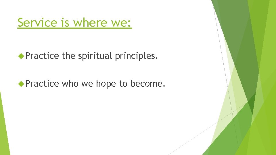 Service is where we: Practice the spiritual principles. Practice who we hope to become.