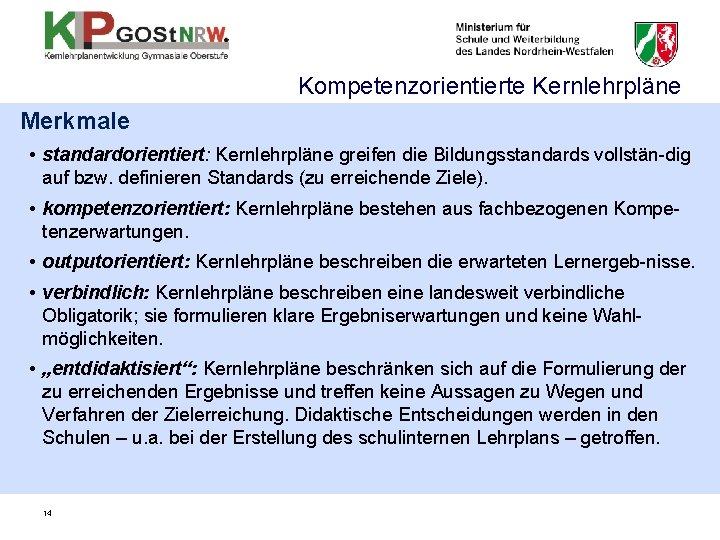Kompetenzorientierte Kernlehrpläne Merkmale • standardorientiert: Kernlehrpläne greifen die Bildungsstandards vollstän-dig auf bzw. definieren Standards