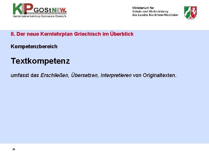II. Der neue Kernlehrplan Griechisch im Überblick Kompetenzbereich Textkompetenz umfasst das Erschließen, Übersetzen, Interpretieren