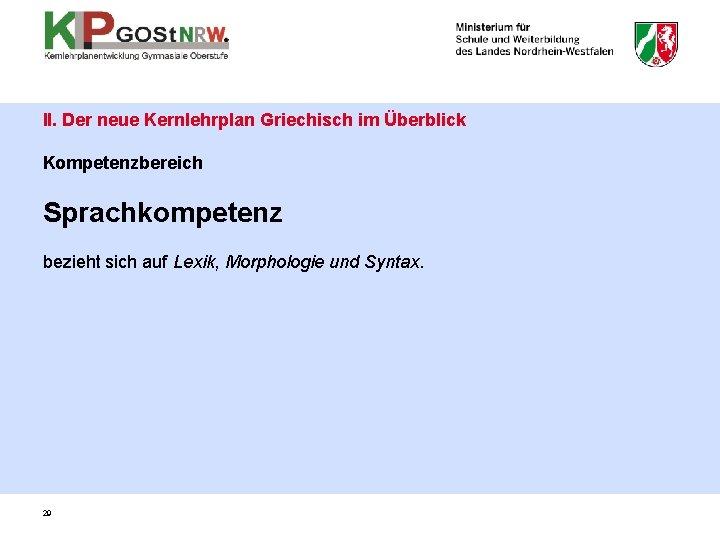 II. Der neue Kernlehrplan Griechisch im Überblick Kompetenzbereich Sprachkompetenz bezieht sich auf Lexik, Morphologie