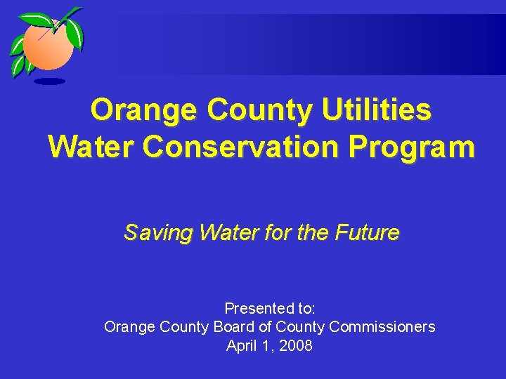 Orange County Utilities Water Conservation Program Saving Water for the Future Presented to: Orange