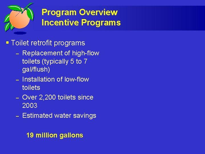 Program Overview Incentive Programs § Toilet retrofit programs – – Replacement of high-flow toilets