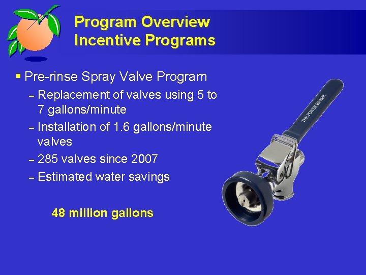 Program Overview Incentive Programs § Pre-rinse Spray Valve Program – – Replacement of valves