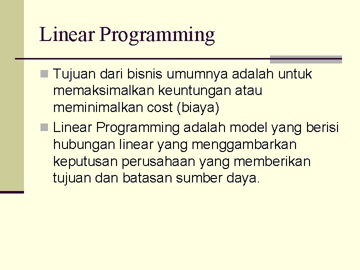Linear Programming n Tujuan dari bisnis umumnya adalah untuk memaksimalkan keuntungan atau meminimalkan cost