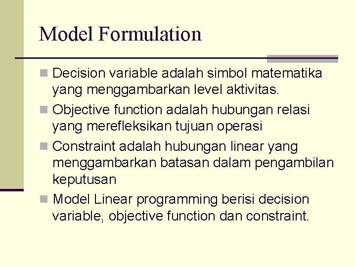 Model Formulation n Decision variable adalah simbol matematika yang menggambarkan level aktivitas. n Objective
