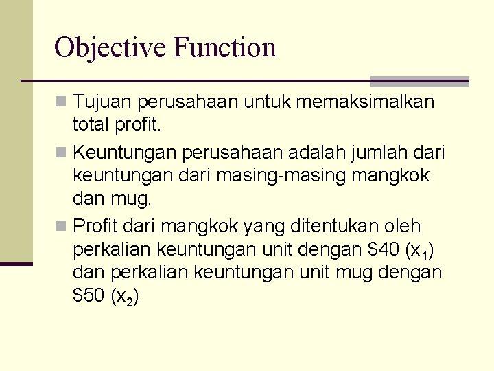 Objective Function n Tujuan perusahaan untuk memaksimalkan total profit. n Keuntungan perusahaan adalah jumlah